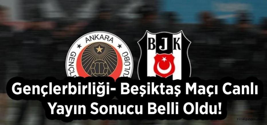 Gençlerbirliği- Beşiktaş Maçı Canlı Yayın Sonucu Belli Oldu!
