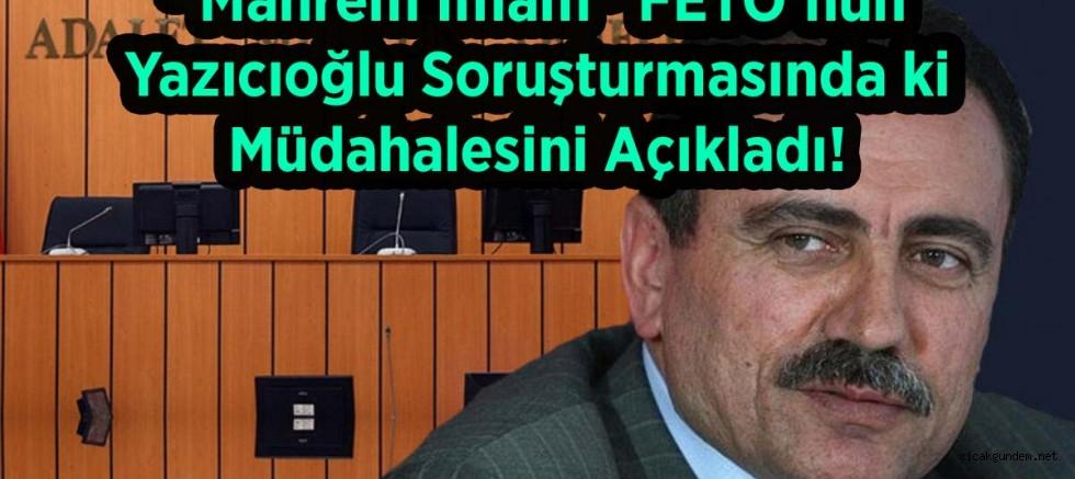 """""""Mahrem İmam"""" FETÖ'nün Yazıcıoğlu Soruşturmasında ki Müdahalesini Açıkladı!"""