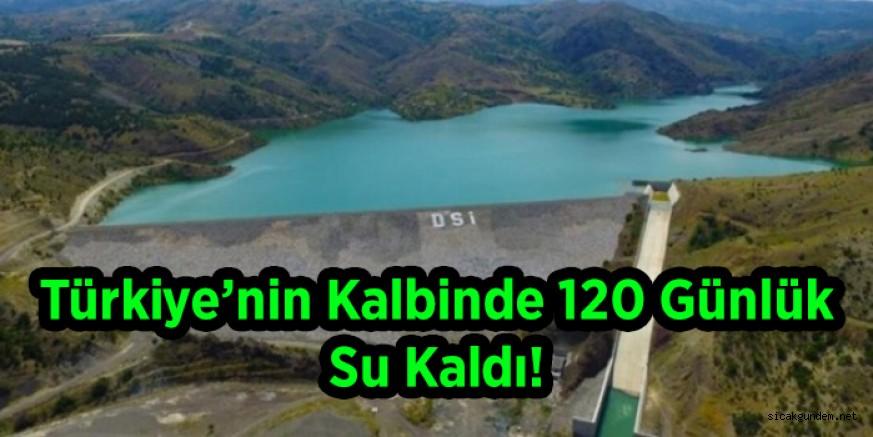 Türkiye'nin Kalbinde 120 Günlük Su Kaldı!